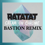 Ratatat - Cream On Chrome (Bastion Remix)