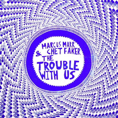 Marcus Marr & Chet Faker Team Up in The Trouble With Us